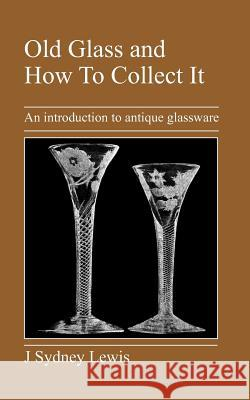 Old Glass and How to Collect It: An Introduction to Antique Glassware J. Sydney Lewis 9781905217427