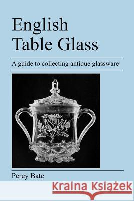 English Table Glass : A Guide to Collecting Antique Glassware Percy Bate 9781905217434