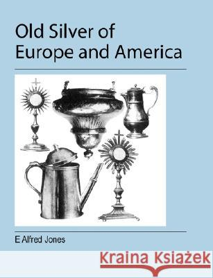Old Silver of Europe and America E. Alfred Jones 9781905217977