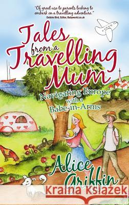 Tales from a Travelling Mum : Navigating Europe with a Babe-in-Arms Alice Griffin 9781905430734