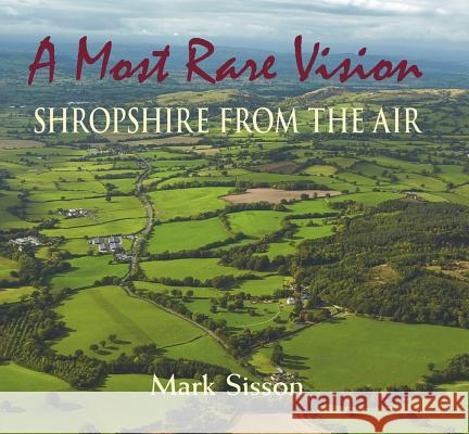 A Most Rare Vision: Shropshire from the Air Mark Sisson 9781906122669