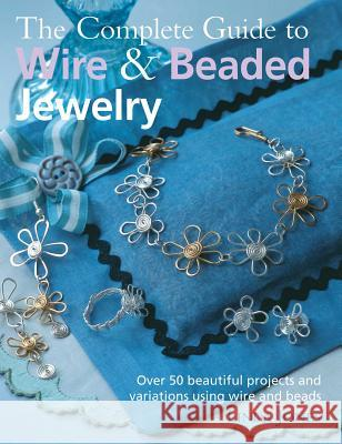 The Complete Guide to Wire & Beaded Jewelry: Over 50 Beautiful Projects and Variations Using Wire and Beads Linda Jones 9781906525705