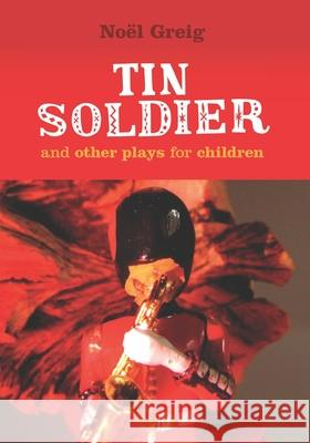 Tin Soldier and Other Plays for Children Greig, Noel|||Johnston, David 9781906582197