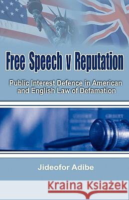 Free Speech V Reputation : Public Interest Defence in American and English Law of Defamation Jideofor Adibe 9781906704322