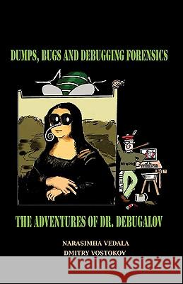 Dumps, Bugs and Debugging Forensics : The Adventures of Dr. Debugalov Narasimha Vedala Dmitry Vostokov 9781906717254