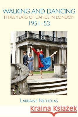 Walking and Dancing: Three Years of Dance in London, 1951-53 Larraine Nicholas   9781906830656