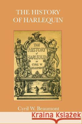 The History of Harlequin Cyril W. Beaumont 9781906830687
