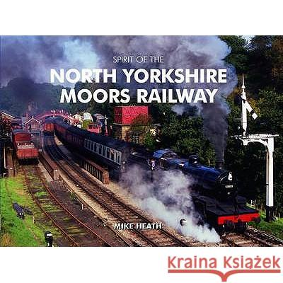 Spirit of the North Yorkshire Moors Railway Mike Heath 9781906887384