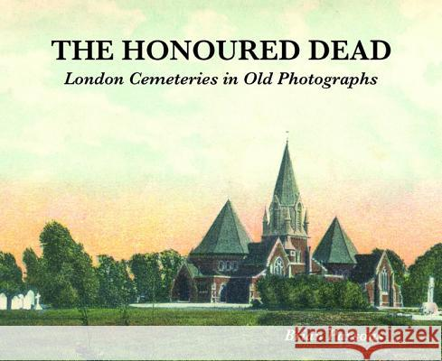 The Honoured Dead: London Cemeteries in Old Photographs Brian Parsons 9781907222641