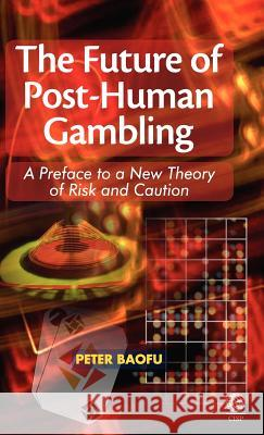 The Future of Post-Human Gambling: A Preface to a New Theory of Risk and Caution Peter Baofu 9781907343346