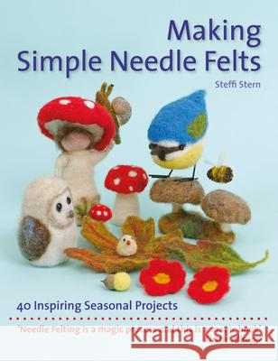 Making Simple Needle Felts: 40 Seasonal Projects Steffi Stern 9781907359972