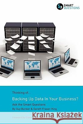 Thinking of...Backing Up Data In Your Business? Ask the Smart Questions Guy Bunker Gareth Fraser-King 9781907453045