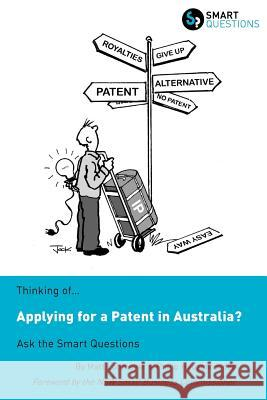 Thinking Of...Applying for a Patent in Australia? Ask the Smart Questions Matt Lohmeyer Philip Heuzenroeder Jock MacNeish 9781907453083