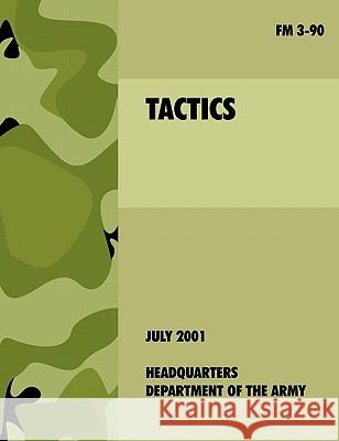 Tactics : The Official U.S. Army Field Manual FM 3-90 (4th July, 2001) U. S. Department of the Army 9781907521751