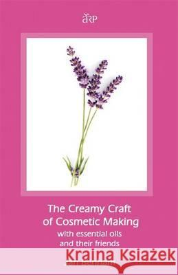 Creamy Craft of Cosmetic Making with Essential Oils and Their Friends Benham, Jan 9781907571190