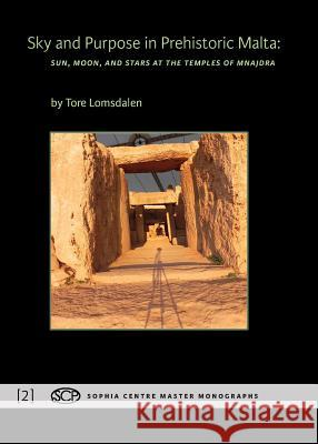 Sky and Purpose in Prehistoric Malta: Sun, Moon, and Stars at the Temples of Mnajdra Tore Lomsdalen   9781907767418