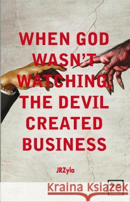 When God Wasn't Watching, the Devil Created Business J R Zyla 9781907794001
