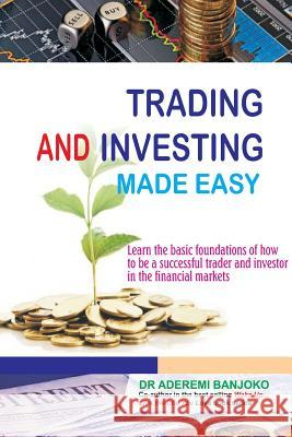 Trading & Investing Made Easy: Learn the Basic Foundations of How to Be a Successful Trader and Investor in the Financial Markets Dr Aderemi Banjoko 9781907925481