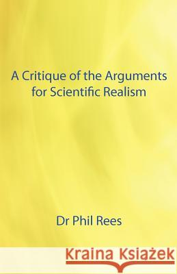A Critique of the Arguments for Scientific Realism Dr Phil Rees 9781907962516
