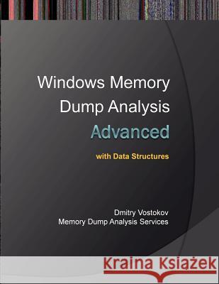 Advanced Windows Memory Dump Analysis with Data Structures: Training Course Transcript and Windbg Practice Exercises with Notes Dmitry Vostokov Memory Dump Analysis Services  9781908043344