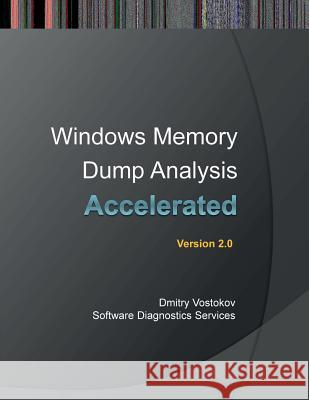 Accelerated Windows Memory Dump Analysis: Training Course Transcript and Windbg Practice Exercises with Notes, Second Edition Dmitry Vostokov Software Diagnostics Services  9781908043450 Opentask
