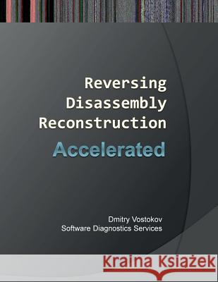 Accelerated Disassembly, Reconstruction and Reversing: Training Course Transcript and Windbg Practice Exercises with Memory Cell Diagrams Dmitry Vostokov Software Diagnostics Services  9781908043672 Opentask