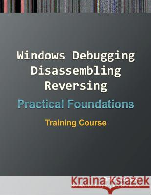 Practical Foundations of Windows Debugging, Disassembling, Reversing: Training Course Dmitry Vostokov Software Diagnostics Services 9781908043948