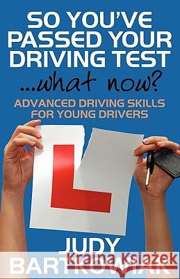 So You Have Passed Your Driving Test - What Now? Advanced Driving Skills for Young Drivers Judy Bartkowiak 9781908218377