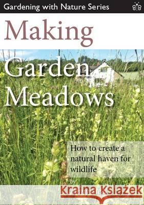 Making Garden Meadows How to Create a Natural Haven for Wildlife Steel, Jenny 9781908241221