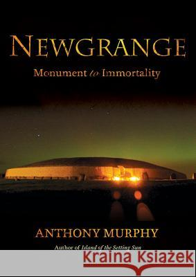 Newgrange: Monument to Immortality Anthony Murphy 9781908308245