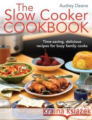 Slow Cooker Cookbook Time-Saving Delicious Recipes for Busy Family Cooks Deane, Audrey 9781908974129