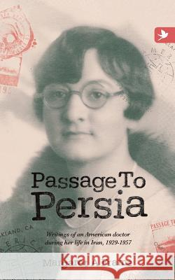 Passage to Persia - Writings of an American Doctor During Her Life in Iran, 1929-1957 Margaret a. Frame 9781909193574