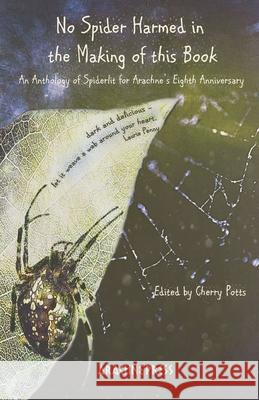No Spider Harmed in the Making of This Book: An anthology of Spiderlit for Arachne's Eighth Anniversary Cherry Potts 9781909208933 Arachne Press