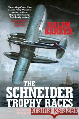 The Schneider Trophy Races: The Extraordinary True Story of Aviation's Greatest Competition Ralph Barker   9781909269873