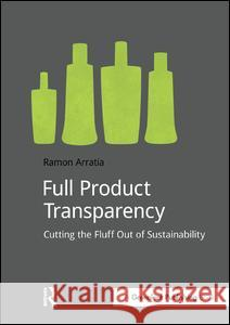 Full Product Transparency: Cutting the Fluff Out of Sustainability Ramon Arratia 9781909293212