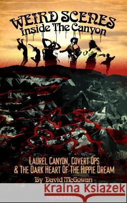 Weird Scenes Inside The Canyon : Laurel Canyon, Covert Ops & The Dark Heart of the Hippie Dream David McGowan Nick Bryant 9781909394124 Headpress
