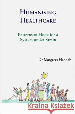 Humanising Healthcare : Patterns of Hope for a System Under Strain Margaret Hannah 9781909470446