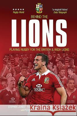 Behind the Lions: Playing Rugby for the British & Irish Lions Stephen Jones Nick Cain Tom English 9781909715448