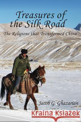 Treasures of the Silk Road: The Religions That Transformed China Jacob Ghazarian 9781910053430 New Generation Publishing