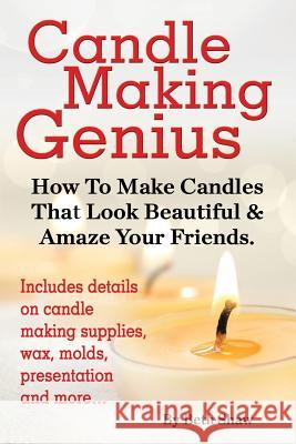 Candle Making Genius - How to Make Candles That Look Beautiful & Amaze Your Friends Beth Shaw 9781910085042