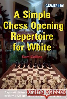 A Simple Chess Opening Repertoire for White Sam Collins 9781910093825
