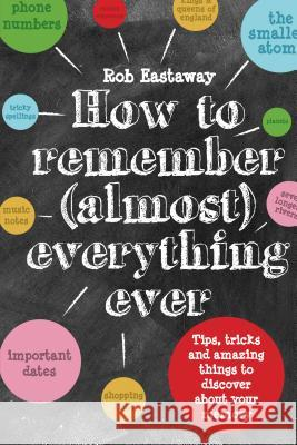How to Remember (Almost) Everything, Ever: Tips, Tricks and Fun to Turbo-Charge Your Memory Rob Eastaway 9781910232248