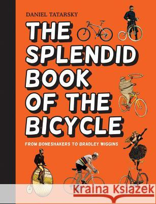 The Splendid Book of the Bicycle : From boneshakers to Bradley Wiggins Daniel Tatarsky 9781910232569