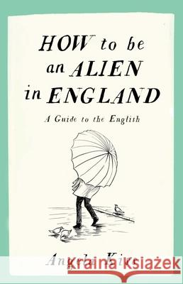 How to Be an Alien in England: A Guide to the English Angela Kiss 9781910463215