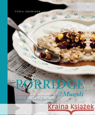 Porridge & Muesli: Healthy Recipes to Kick-Start Your Day Viola Adamsson 9781910496299