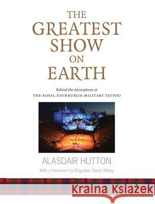 The Greatest Show on Earth: Behind the Microphone at the Royal Edinburgh Military Tattoo Hutton, Alasdair 9781910745694