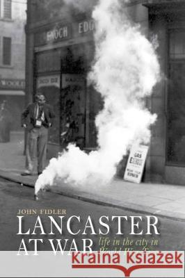 Lancaster at War life in the city in World War Two Fidler, John 9781910837160