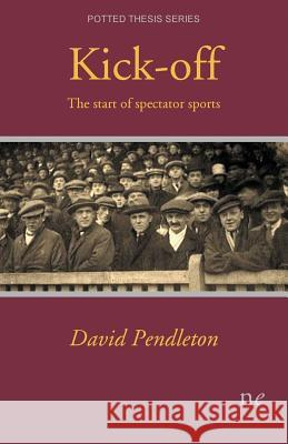 Kick-Off: The Start of Spectator Sports David Pendleton   9781910981061