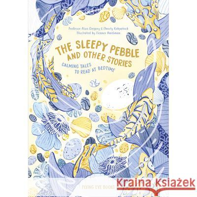 The Sleepy Pebble and Other Bedtime Stories Alice Gregory Christy Kirpatrick Jon McNaught 9781911171812