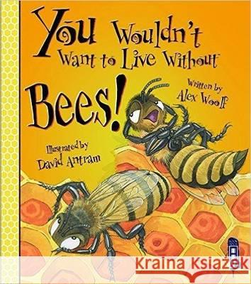 You Wouldn't Want to Live Without Bees! Alex Woolf 9781911242260
